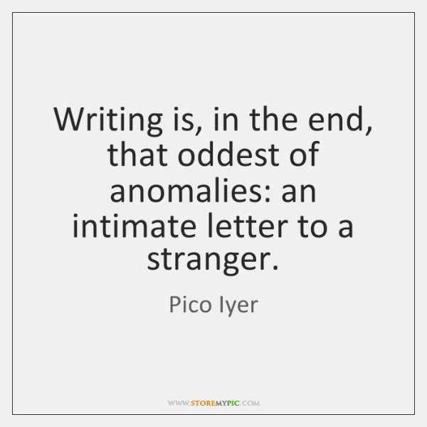 Writing is, in the end, that oddest of anomalies: an intimate letter ...