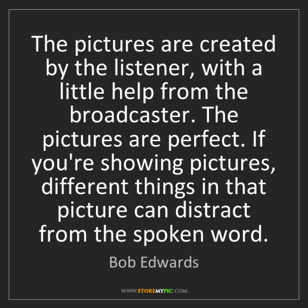 Bob Edwards: The pictures are created by the listener, with a little...
