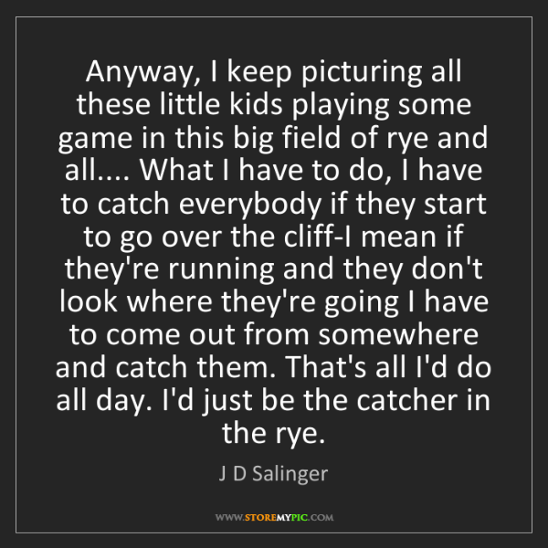 J D Salinger: Anyway, I keep picturing all these little kids playing...