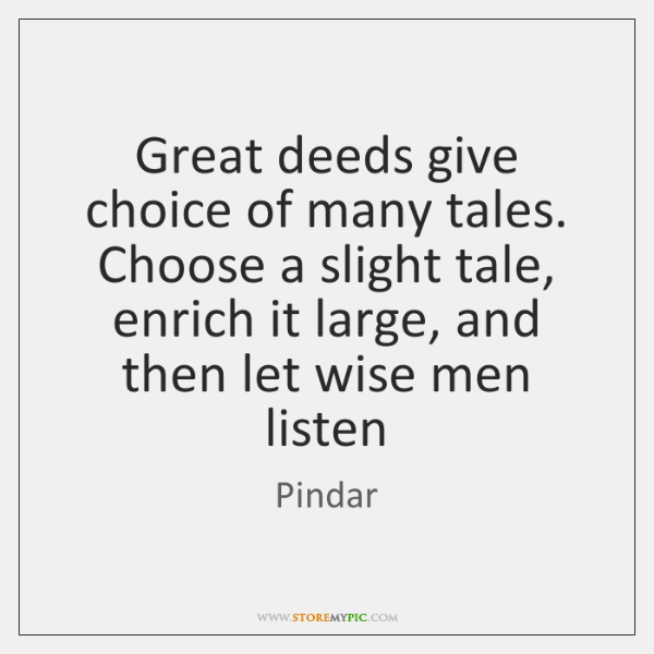 Great deeds give choice of many tales. Choose a slight tale, enrich ...