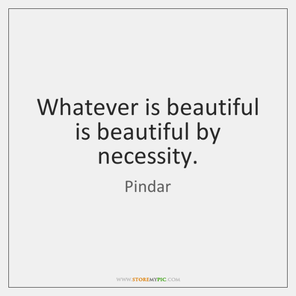 Whatever is beautiful is beautiful by necessity.