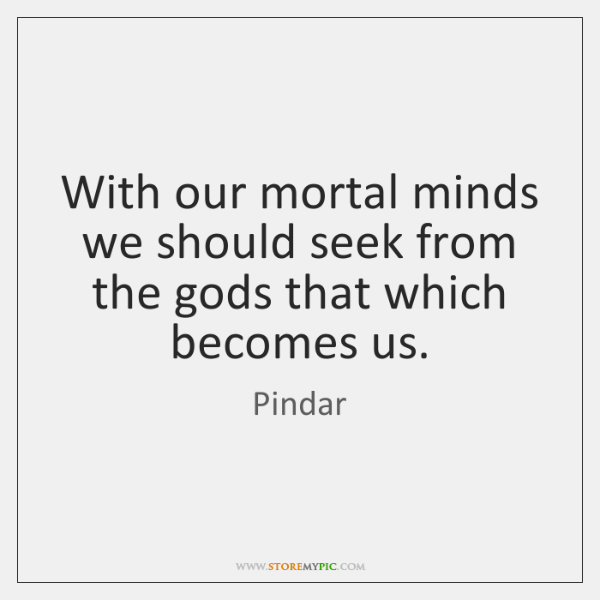 With our mortal minds we should seek from the gods that which ...