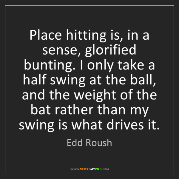 Edd Roush: Place hitting is, in a sense, glorified bunting. I only...