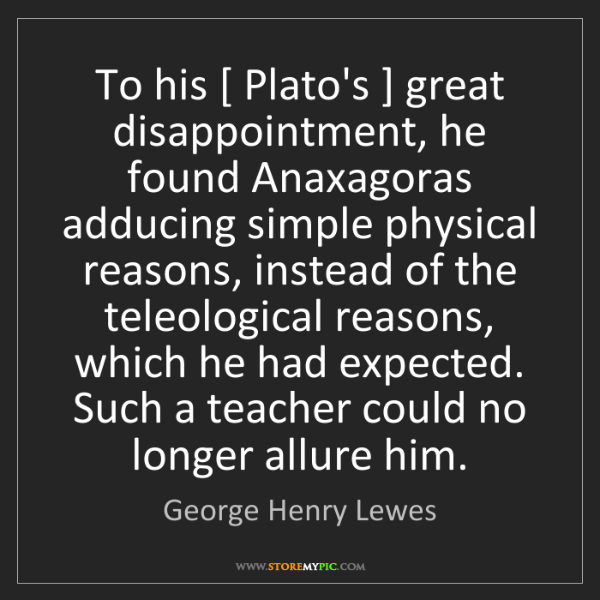 George Henry Lewes: To his [ Plato's ] great disappointment, he found Anaxagoras...