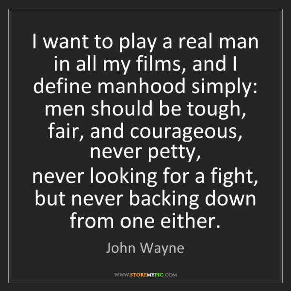 John Wayne: I want to play a real man in all my films, and I define...