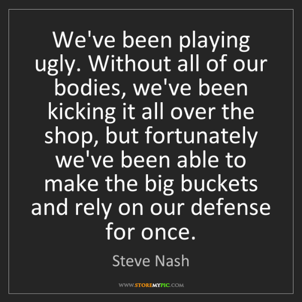 Steve Nash: We've been playing ugly. Without all of our bodies, we've...