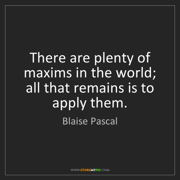 Blaise Pascal: There are plenty of maxims in the world; all that remains...