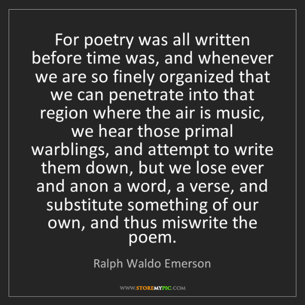 Ralph Waldo Emerson: For poetry was all written before time was, and whenever...