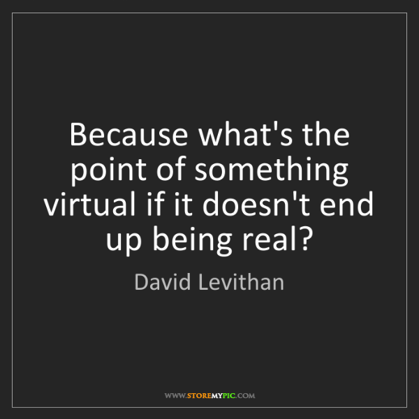 David Levithan: Because what's the point of something virtual if it doesn't...