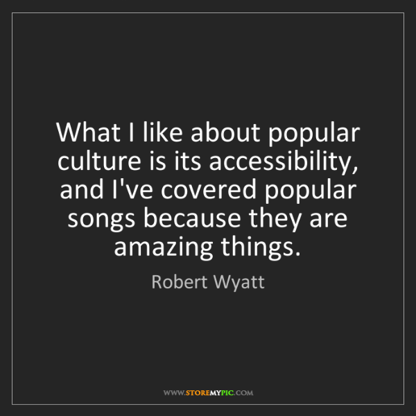 Robert Wyatt: What I like about popular culture is its accessibility,...