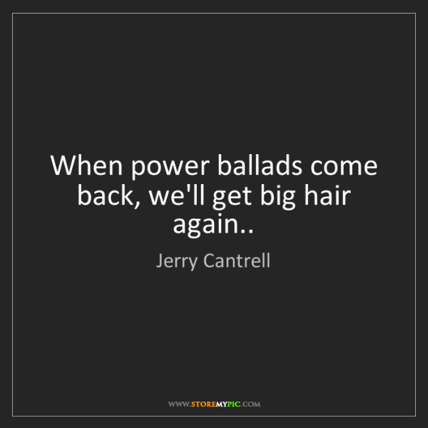 Jerry Cantrell: When power ballads come back, we'll get big hair again..