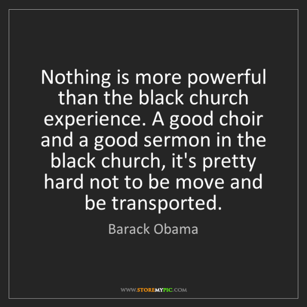 Barack Obama: Nothing is more powerful than the black church experience....