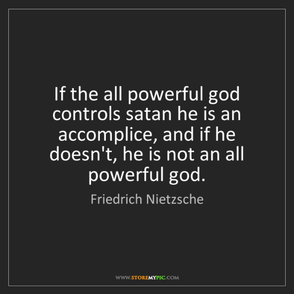 Friedrich Nietzsche: If the all powerful god controls satan he is an accomplice,...