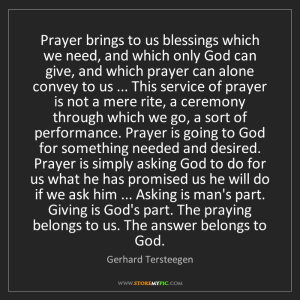 Gerhard Tersteegen: Prayer brings to us blessings which we need, and which...