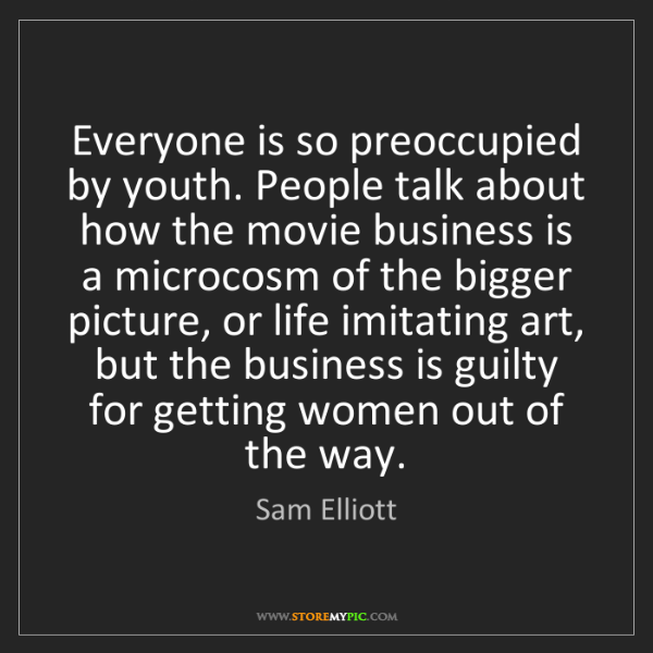 Sam Elliott: Everyone is so preoccupied by youth. People talk about...