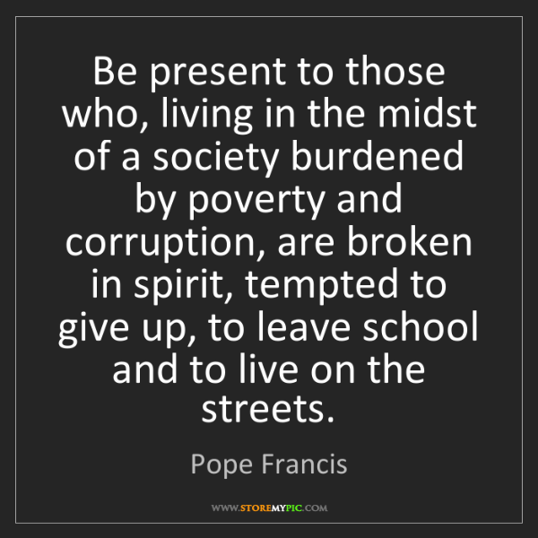 Pope Francis: Be present to those who, living in the midst of a society...