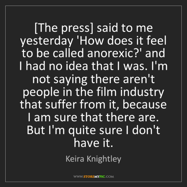 Keira Knightley: [The press] said to me yesterday 'How does it feel to...