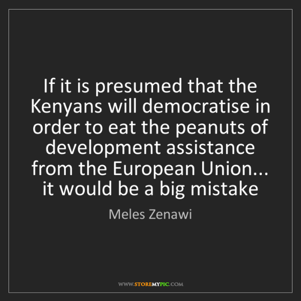 Meles Zenawi: If it is presumed that the Kenyans will democratise in...