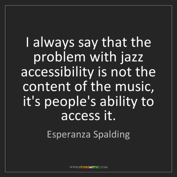 Esperanza Spalding: I always say that the problem with jazz accessibility...