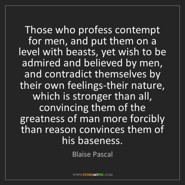 Blaise Pascal: Those who profess contempt for men, and put them on a...