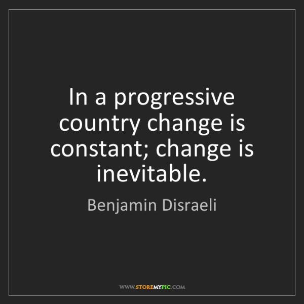 Benjamin Disraeli: In a progressive country change is constant; change is...