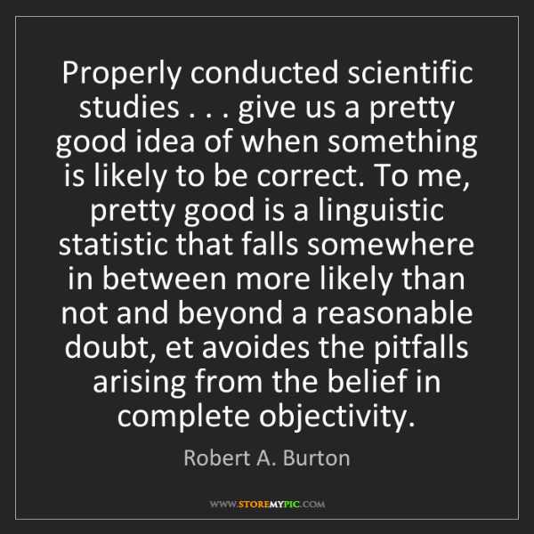 Robert A. Burton: Properly conducted scientific studies . . . give us a...