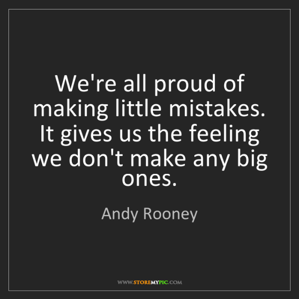 Andy Rooney: We're all proud of making little mistakes. It gives us...