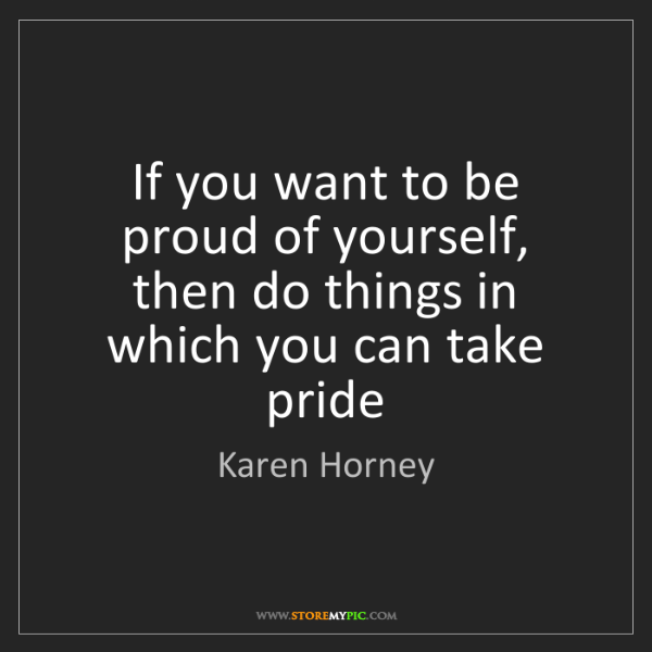 Karen Horney: If you want to be proud of yourself, then do things in...
