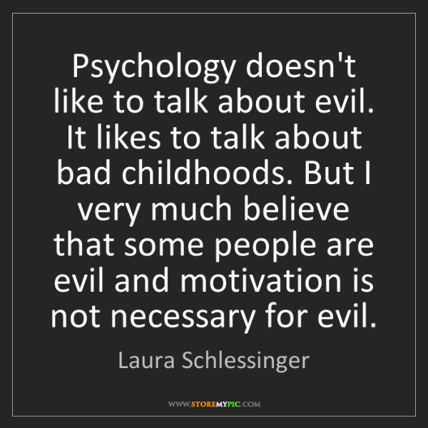 Laura Schlessinger: Psychology doesn't like to talk about evil. It likes...