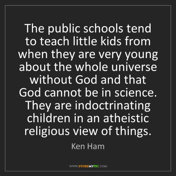 Ken Ham: The public schools tend to teach little kids from when...
