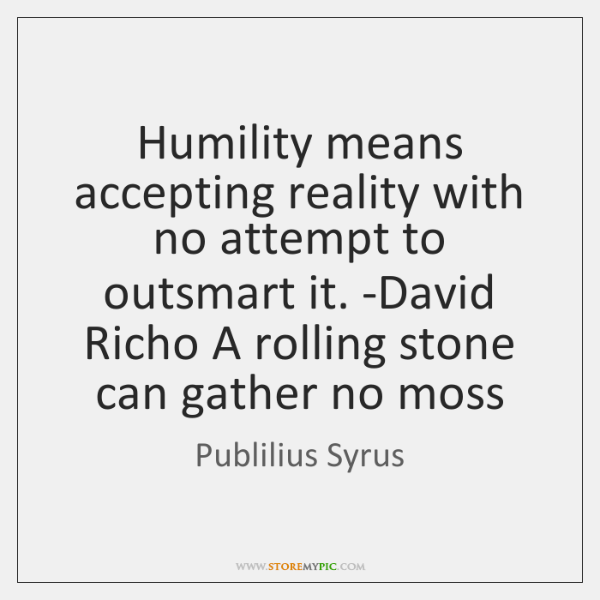 Humility means accepting reality with no attempt to outsmart it. -David Richo ...
