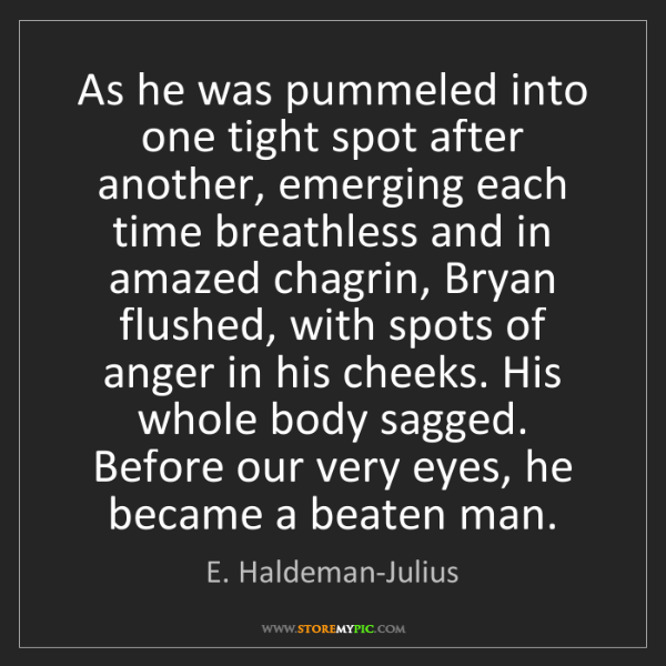 E. Haldeman-Julius: As he was pummeled into one tight spot after another,...