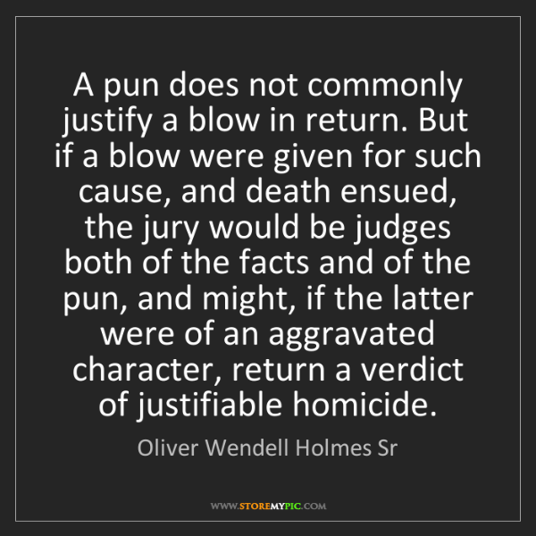 Oliver Wendell Holmes Sr: A pun does not commonly justify a blow in return. But...