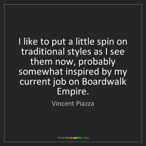 Vincent Piazza: I like to put a little spin on traditional styles as...