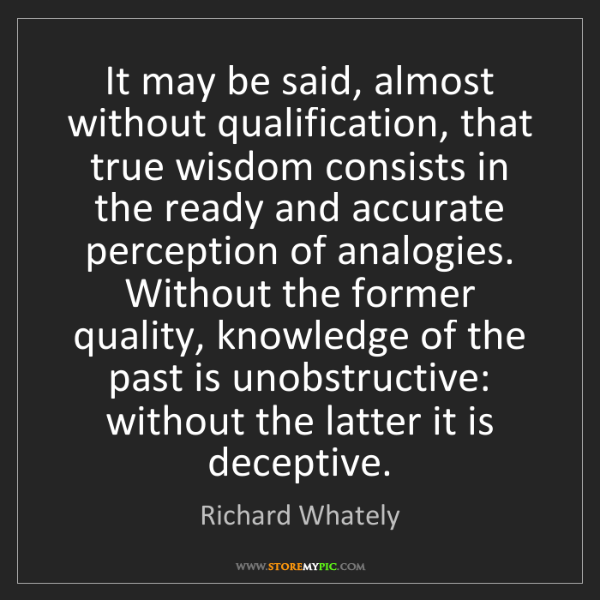 Richard Whately: It may be said, almost without qualification, that true...