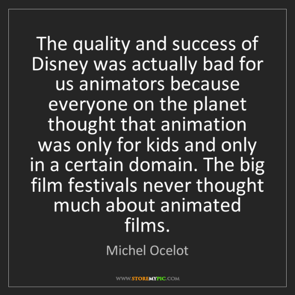 Michel Ocelot: The quality and success of Disney was actually bad for...