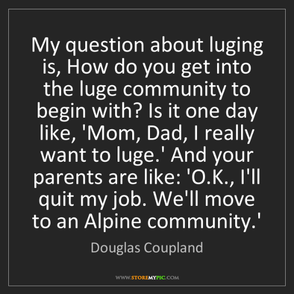 Douglas Coupland: My question about luging is, How do you get into the...
