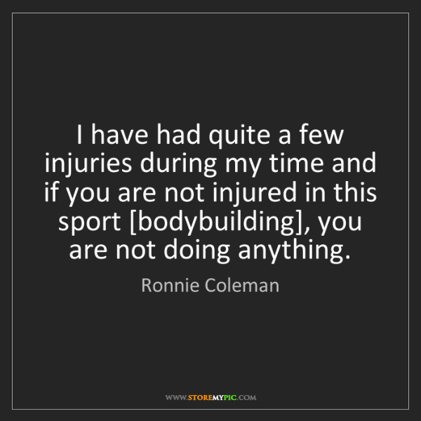 Ronnie Coleman: I have had quite a few injuries during my time and if...