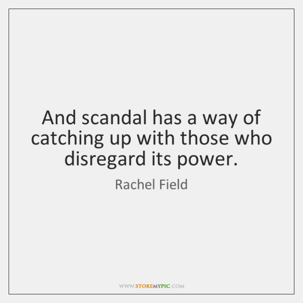 And scandal has a way of catching up with those who disregard ...