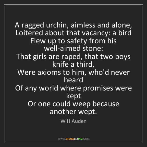 W H Auden: A ragged urchin, aimless and alone,   Loitered about...
