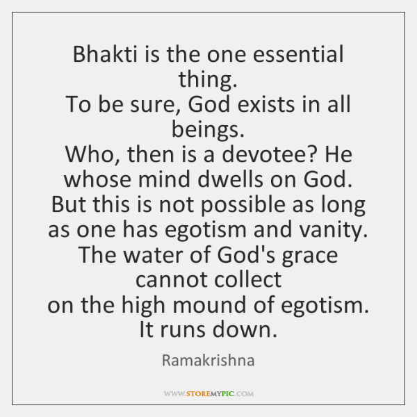 Bhakti is the one essential thing.   To be sure, God exists in ...