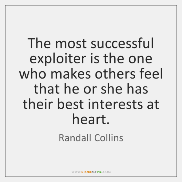 The most successful exploiter is the one who makes others feel that ...
