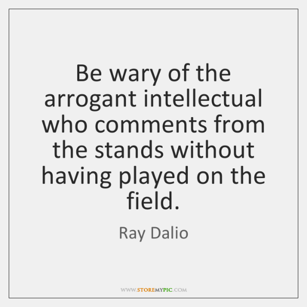 Be wary of the arrogant intellectual who comments from the stands without ...
