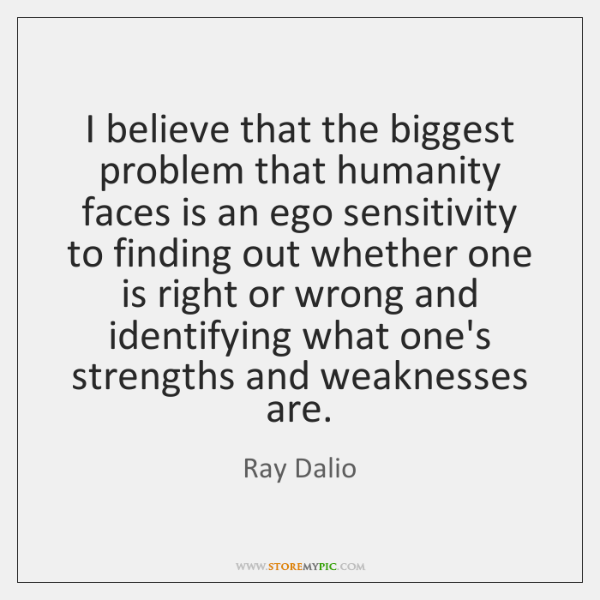 I believe that the biggest problem that humanity faces is an ego ...