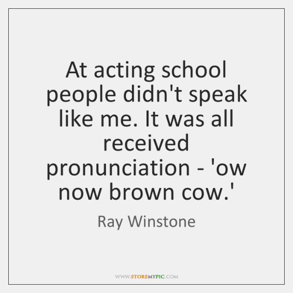 At acting school people didn't speak like me. It was all received ...