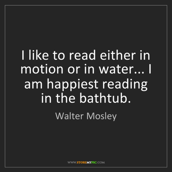Walter Mosley: I like to read either in motion or in water... I am happiest...