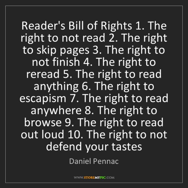 Daniel Pennac: Reader's Bill of Rights 1. The right to not read 2. The...