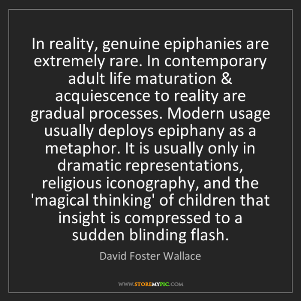 David Foster Wallace: In reality, genuine epiphanies are extremely rare. In...
