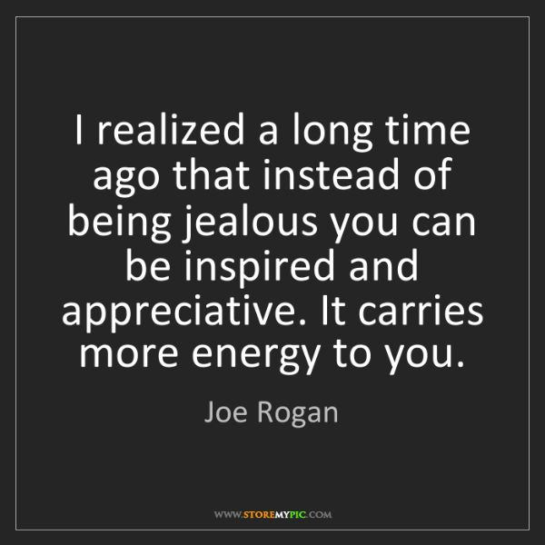 Joe Rogan: I realized a long time ago that instead of being jealous...