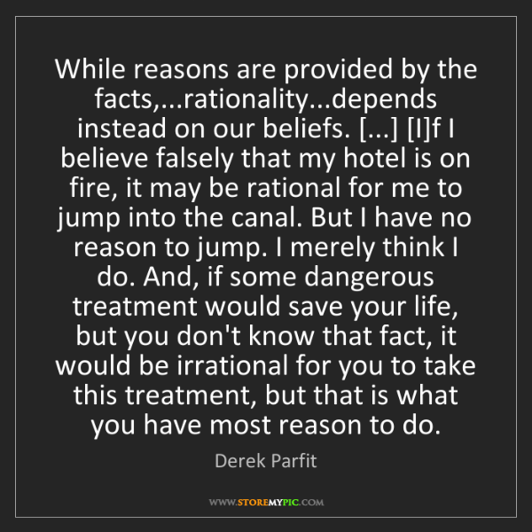 Derek Parfit: While reasons are provided by the facts,...rationality...depends...